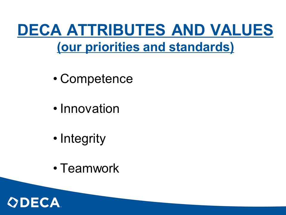 DECA ATTRIBUTES AND VALUES (our priorities and standards) Competence Innovation Integrity Teamwork