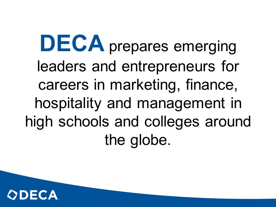 DECA prepares emerging leaders and entrepreneurs for careers in marketing, finance, hospitality and management in high schools and colleges around the