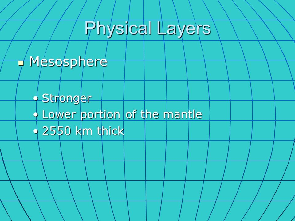 Physical Layers Mesosphere Mesosphere StrongerStronger Lower portion of the mantleLower portion of the mantle 2550 km thick2550 km thick