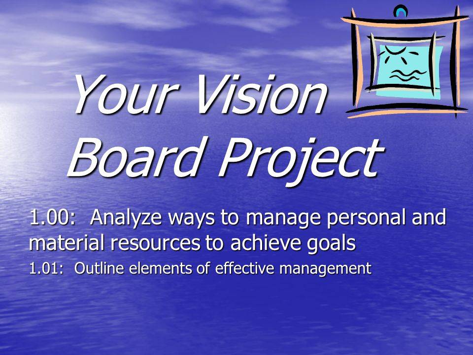 Your Vision Board Project 1.00: Analyze ways to manage personal and material resources to achieve goals 1.01: Outline elements of effective management
