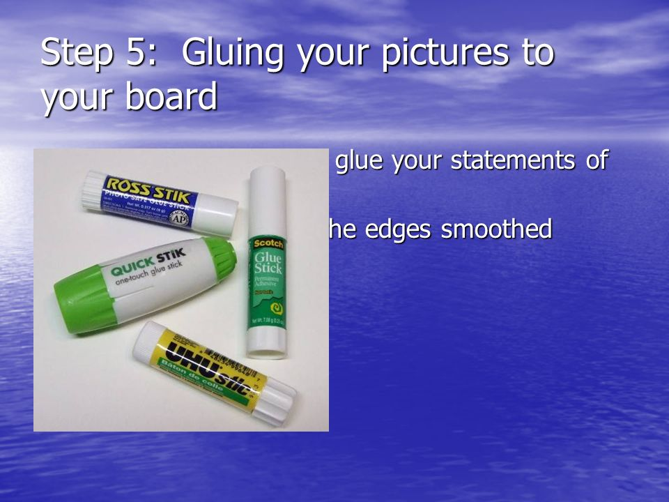 Step 5: Gluing your pictures to your board Glue pictures first then glue your statements of intention on top. Glue pictures first then glue your state