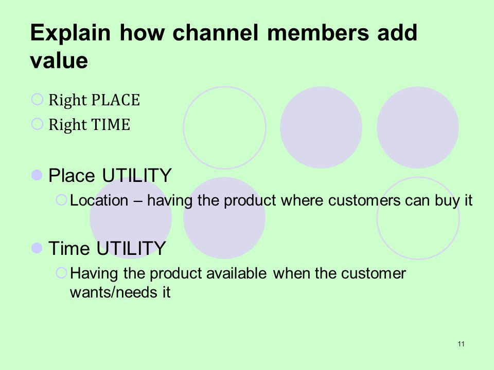 11 Explain how channel members add value Right PLACE Right TIME Place UTILITY Location – having the product where customers can buy it Time UTILITY Ha