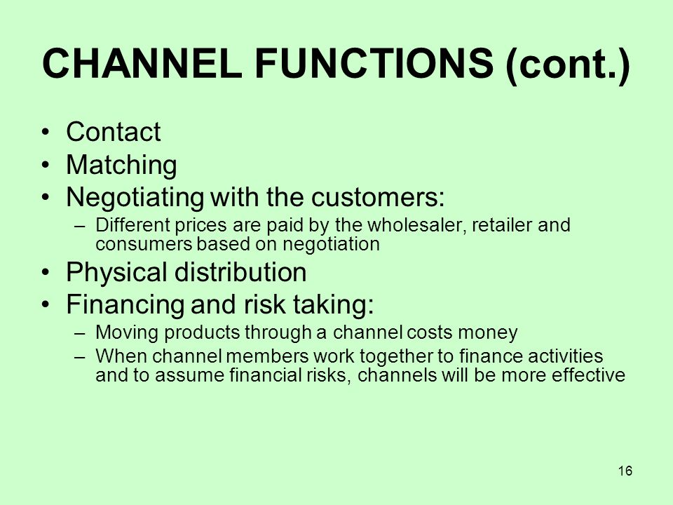 16 CHANNEL FUNCTIONS (cont.) Contact Matching Negotiating with the customers: –Different prices are paid by the wholesaler, retailer and consumers bas