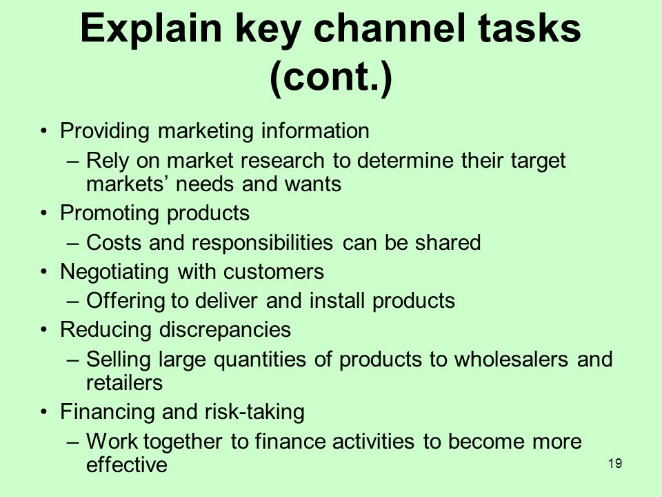 19 Explain key channel tasks (cont.) Providing marketing information –Rely on market research to determine their target markets needs and wants Promot