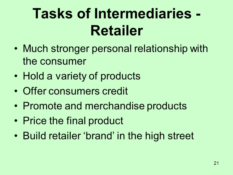 21 Tasks of Intermediaries - Retailer Much stronger personal relationship with the consumer Hold a variety of products Offer consumers credit Promote