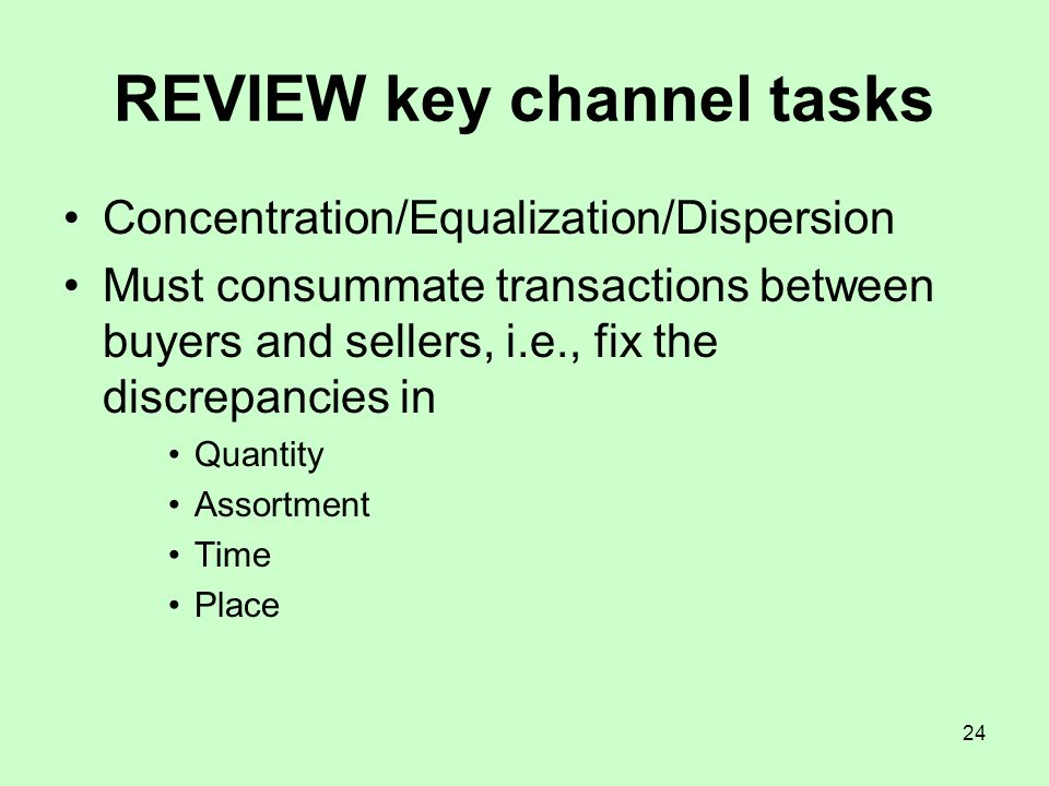 24 REVIEW key channel tasks Concentration/Equalization/Dispersion Must consummate transactions between buyers and sellers, i.e., fix the discrepancies