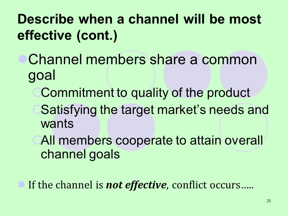 26 Describe when a channel will be most effective (cont.) Channel members share a common goal Commitment to quality of the product Satisfying the targ