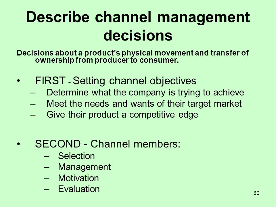 30 Describe channel management decisions Decisions about a products physical movement and transfer of ownership from producer to consumer. FIRST - Set