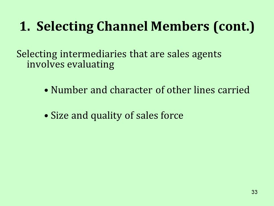 33 1. Selecting Channel Members (cont.) Selecting intermediaries that are sales agents involves evaluating Number and character of other lines carried