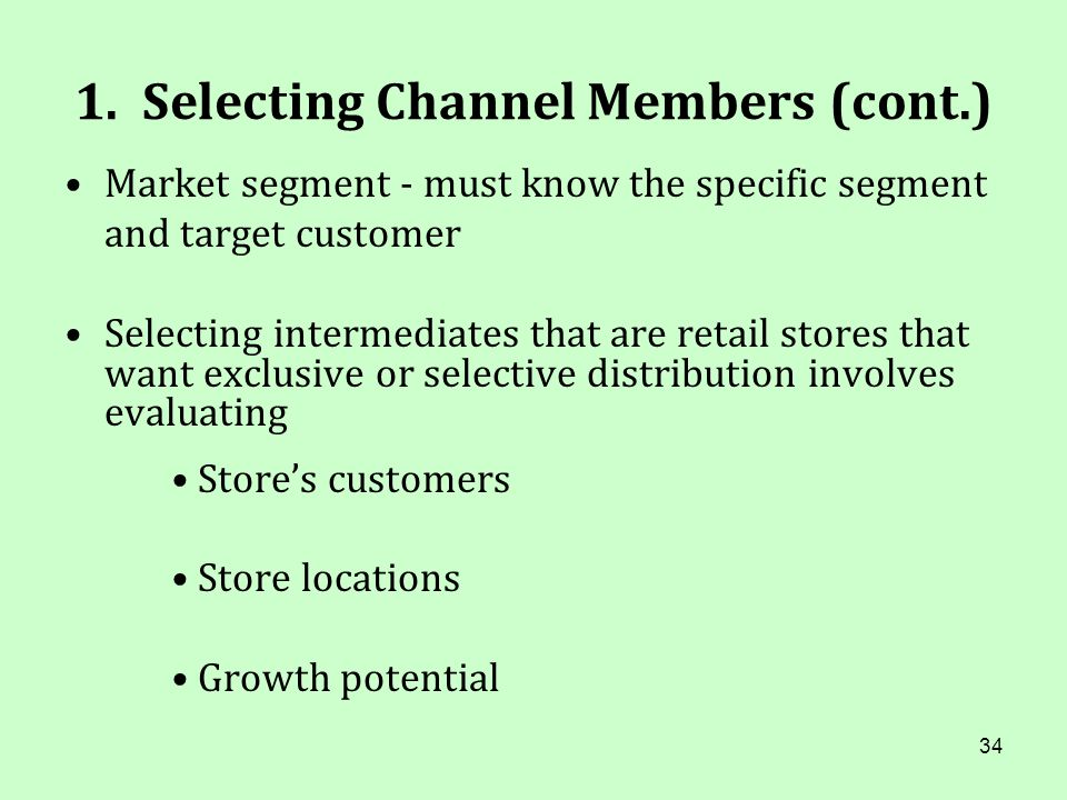 34 1. Selecting Channel Members (cont.) Market segment - must know the specific segment and target customer Selecting intermediates that are retail st