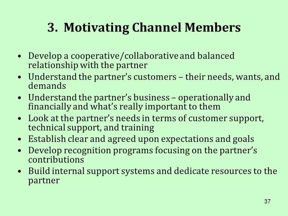 37 3. Motivating Channel Members Develop a cooperative/collaborative and balanced relationship with the partner Understand the partners customers – th