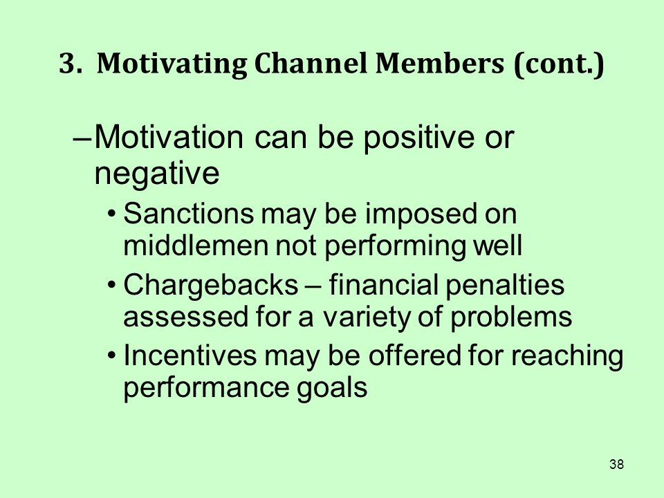 38 3. Motivating Channel Members (cont.) –Motivation can be positive or negative Sanctions may be imposed on middlemen not performing well Chargebacks