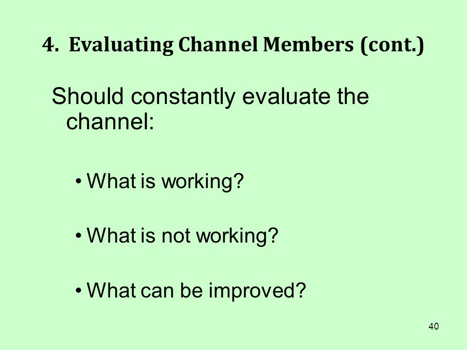 40 4. Evaluating Channel Members (cont.) Should constantly evaluate the channel: What is working? What is not working? What can be improved?