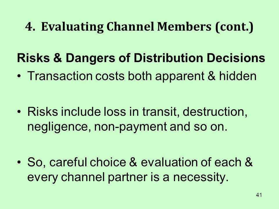 41 4. Evaluating Channel Members (cont.) Risks & Dangers of Distribution Decisions Transaction costs both apparent & hidden Risks include loss in tran