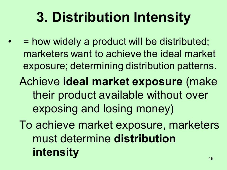 46 3. Distribution Intensity = how widely a product will be distributed; marketers want to achieve the ideal market exposure; determining distribution