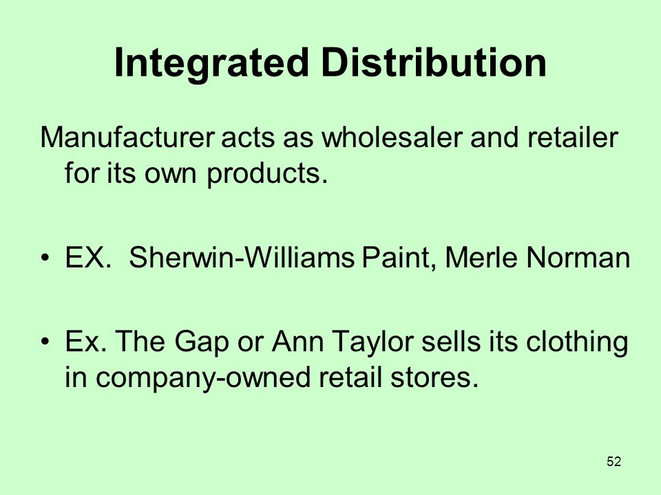 52 Integrated Distribution Manufacturer acts as wholesaler and retailer for its own products. EX. Sherwin-Williams Paint, Merle Norman Ex. The Gap or