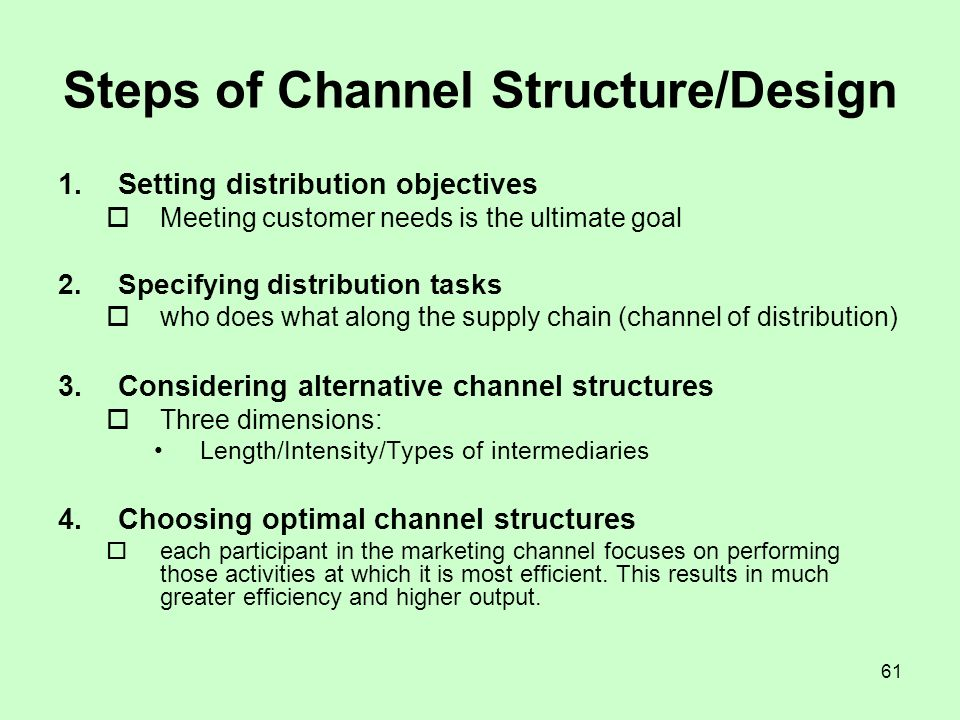 61 Steps of Channel Structure/Design 1.Setting distribution objectives Meeting customer needs is the ultimate goal 2.Specifying distribution tasks who