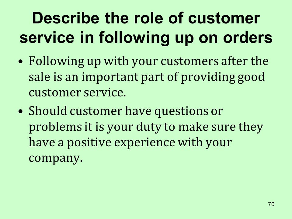 70 Describe the role of customer service in following up on orders Following up with your customers after the sale is an important part of providing g