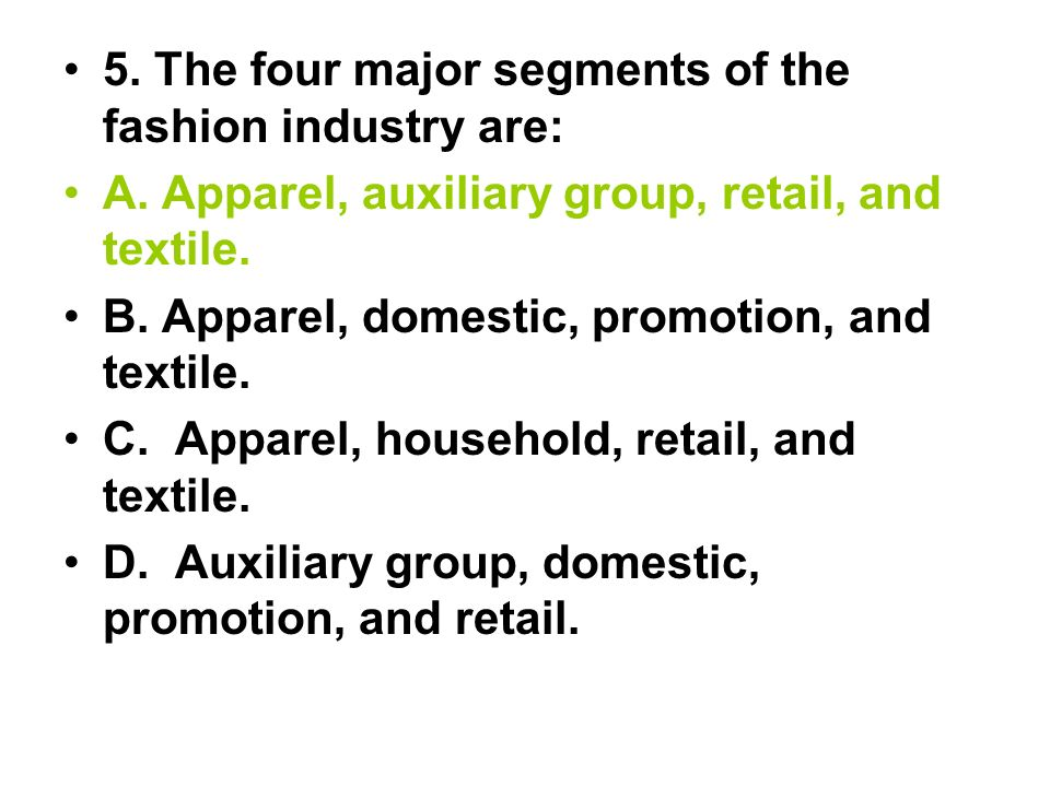 5. The four major segments of the fashion industry are: A. Apparel, auxiliary group, retail, and textile. B. Apparel, domestic, promotion, and textile