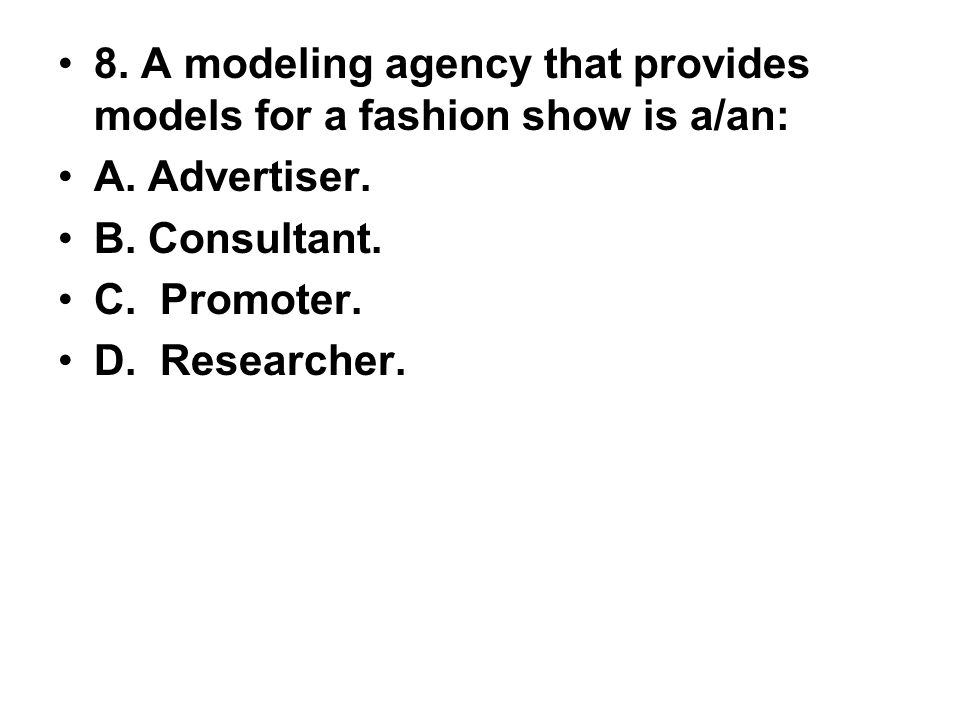 8. A modeling agency that provides models for a fashion show is a/an: A. Advertiser. B. Consultant. C. Promoter. D. Researcher.