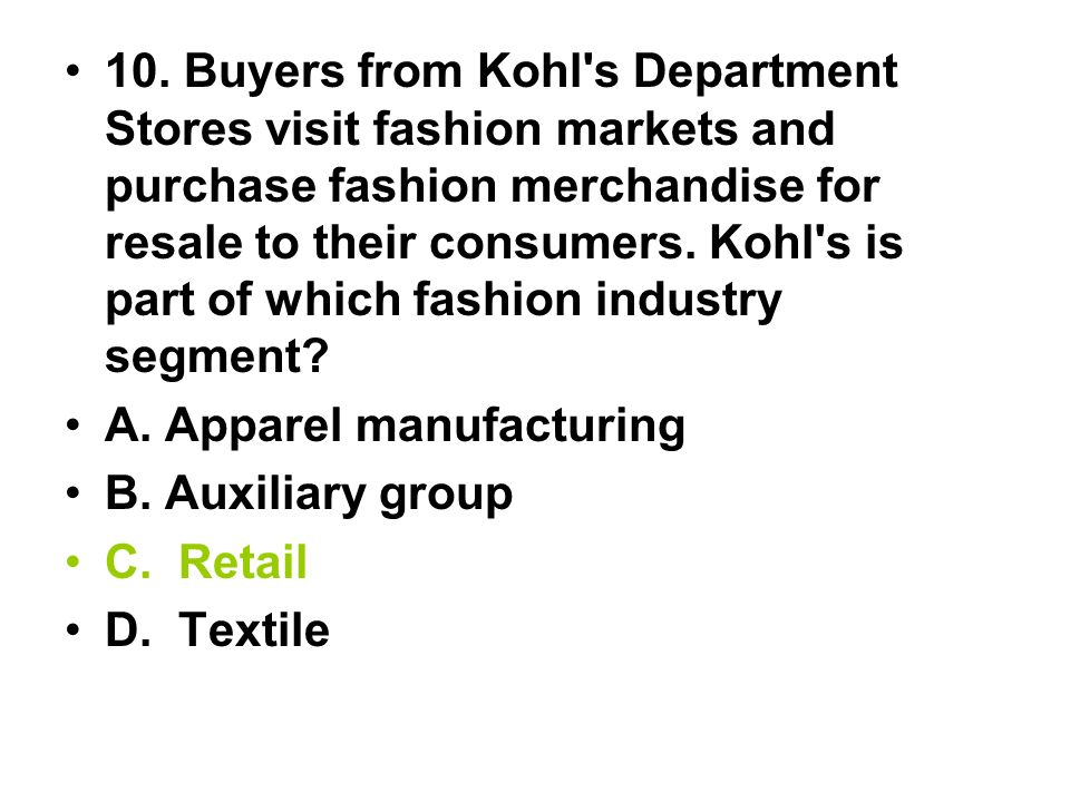 10. Buyers from Kohl's Department Stores visit fashion markets and purchase fashion merchandise for resale to their consumers. Kohl's is part of which