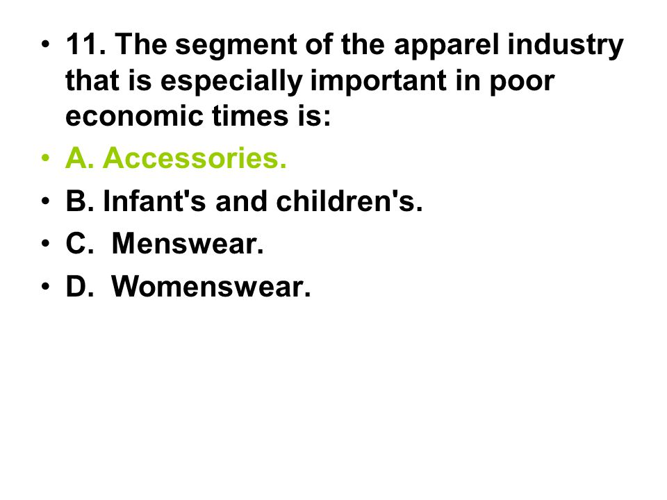 11. The segment of the apparel industry that is especially important in poor economic times is: A. Accessories. B. Infant's and children's. C. Menswea
