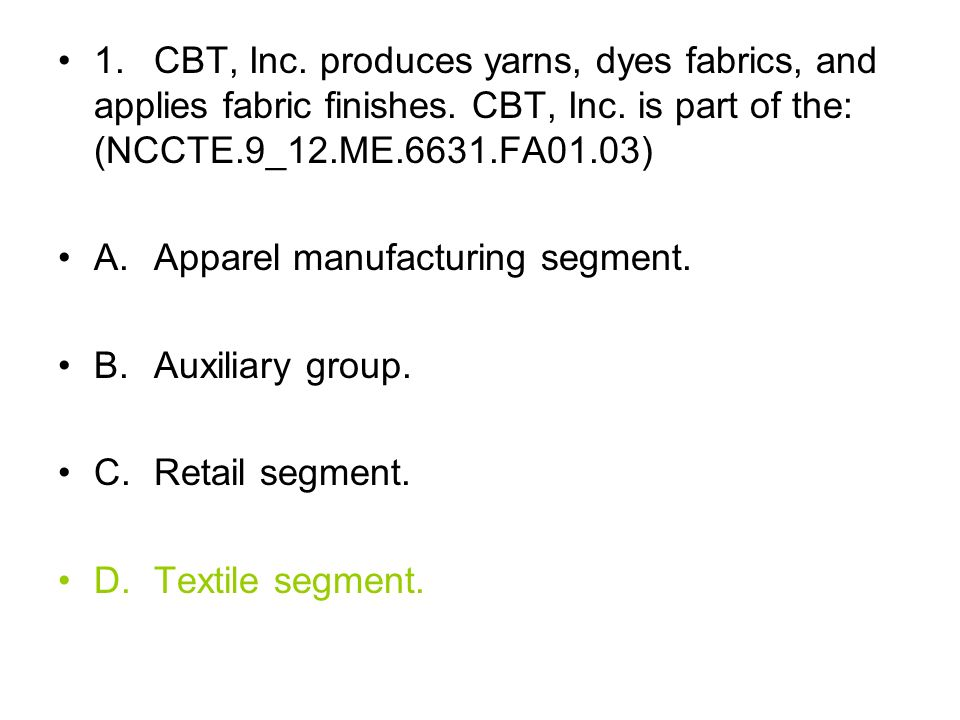 1. CBT, Inc. produces yarns, dyes fabrics, and applies fabric finishes. CBT, Inc. is part of the: (NCCTE.9_12.ME.6631.FA01.03) A. Apparel manufacturin