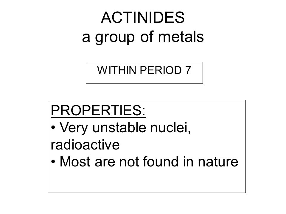 ACTINIDES a group of metals PROPERTIES: Very unstable nuclei, radioactive Most are not found in nature WITHIN PERIOD 7