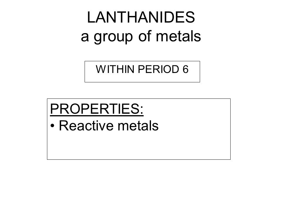LANTHANIDES a group of metals PROPERTIES: Reactive metals WITHIN PERIOD 6