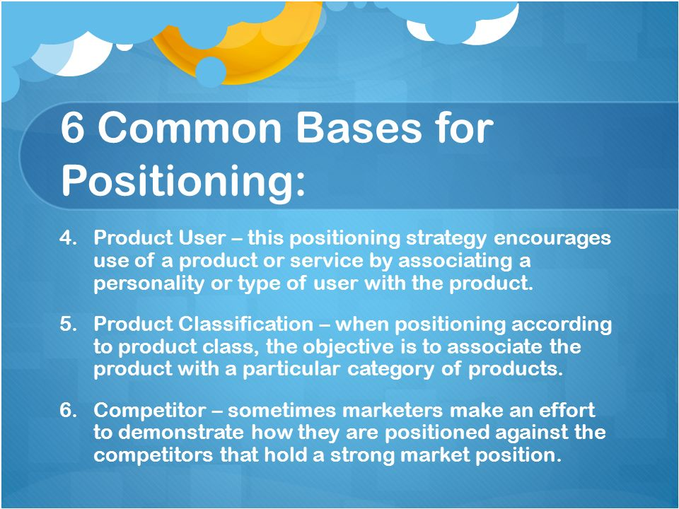 6 Common Bases for Positioning: 4. 4.Product User – this positioning strategy encourages use of a product or service by associating a personality or t