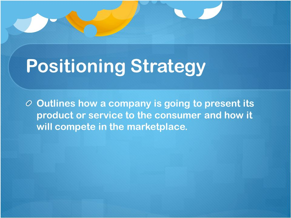 Positioning Strategy Outlines how a company is going to present its product or service to the consumer and how it will compete in the marketplace.