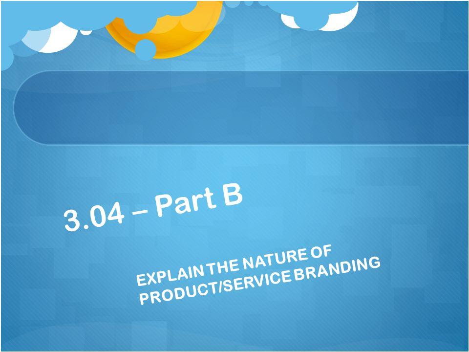 3.04 – Part B EXPLAIN THE NATURE OF PRODUCT/SERVICE BRANDING