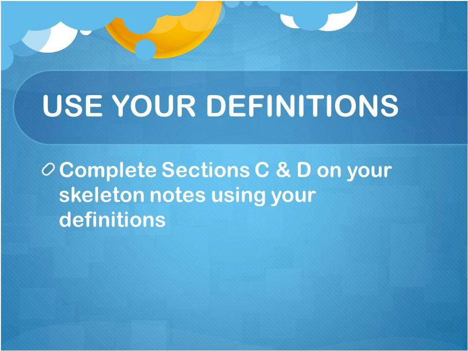USE YOUR DEFINITIONS Complete Sections C & D on your skeleton notes using your definitions