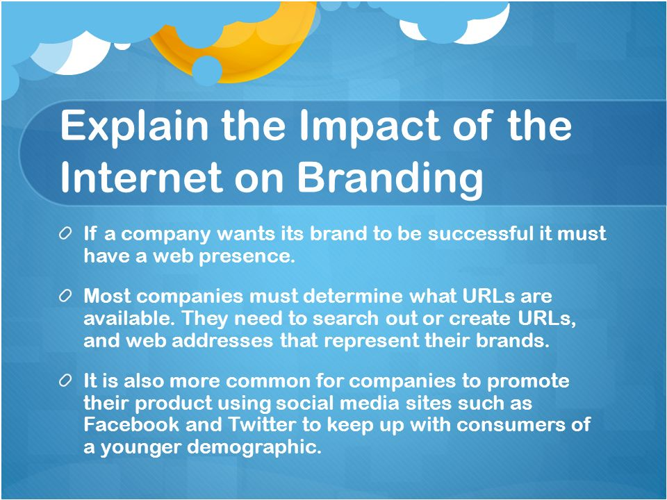 Explain the Impact of the Internet on Branding If a company wants its brand to be successful it must have a web presence. Most companies must determin