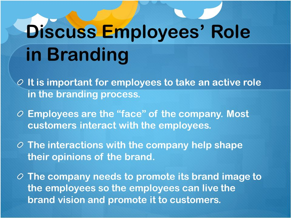 Discuss Employees Role in Branding It is important for employees to take an active role in the branding process. Employees are the face of the company