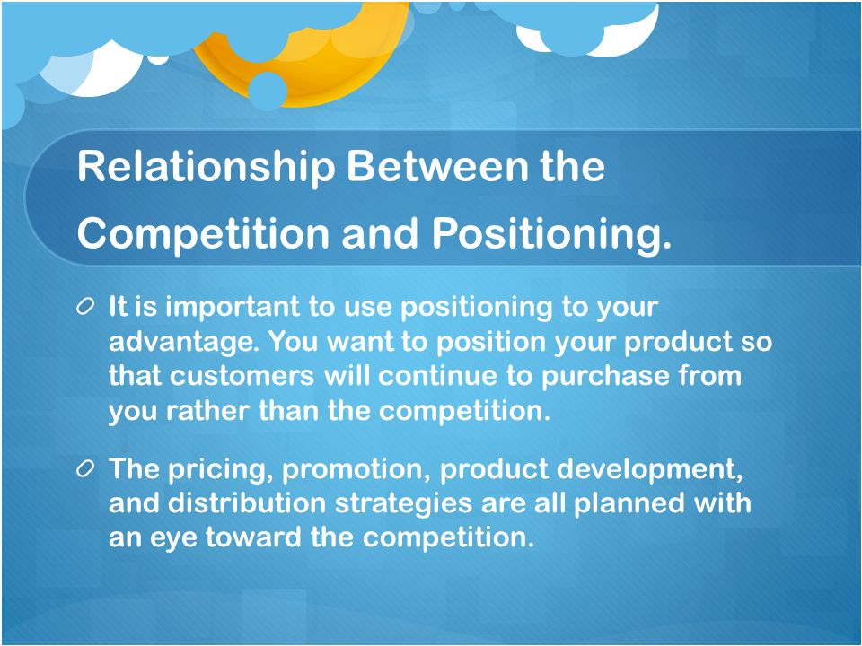 Relationship Between the Competition and Positioning. It is important to use positioning to your advantage. You want to position your product so that