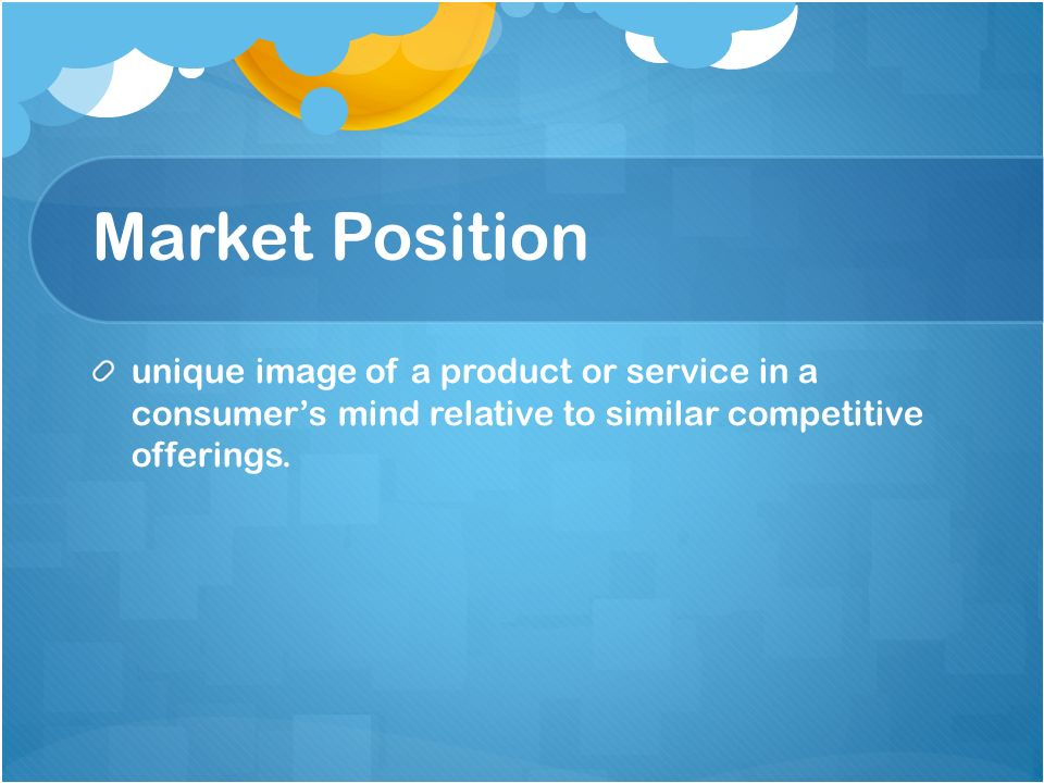 Market Position unique image of a product or service in a consumers mind relative to similar competitive offerings.