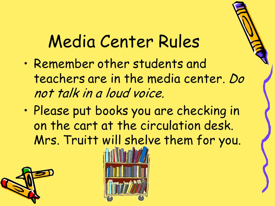 Media Center Rules Remember other students and teachers are in the media center. Do not talk in a loud voice. Please put books you are checking in on