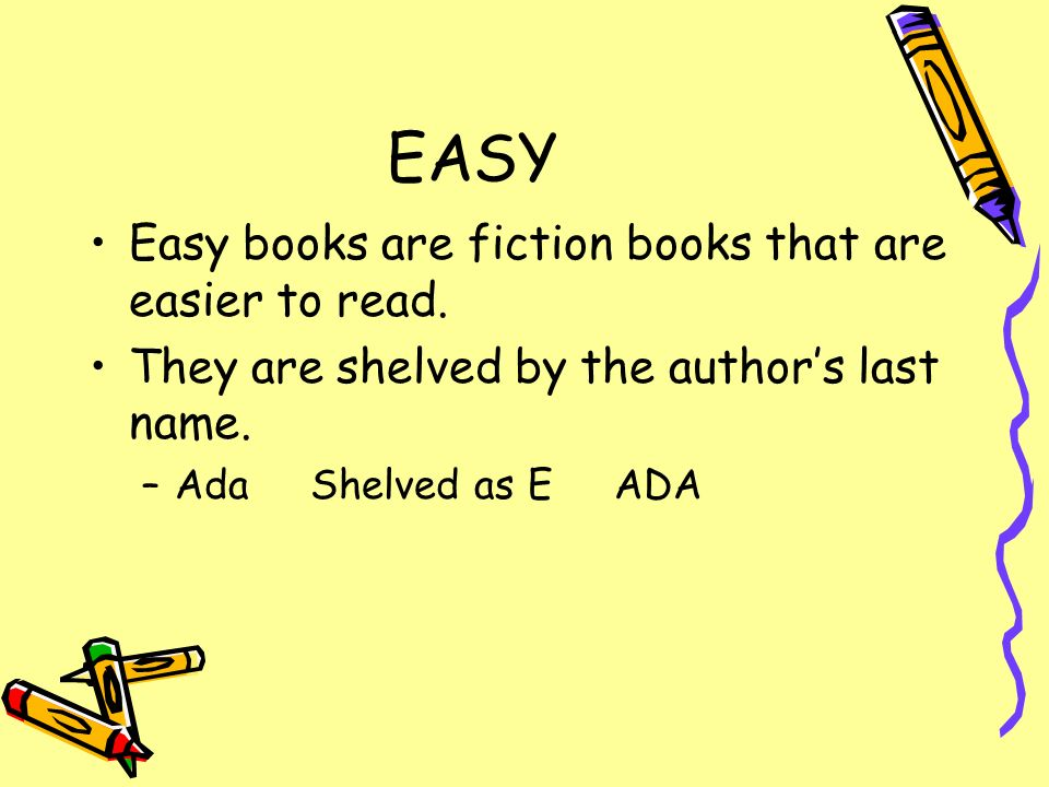 EASY Easy books are fiction books that are easier to read. They are shelved by the authors last name. –Ada Shelved as E ADA