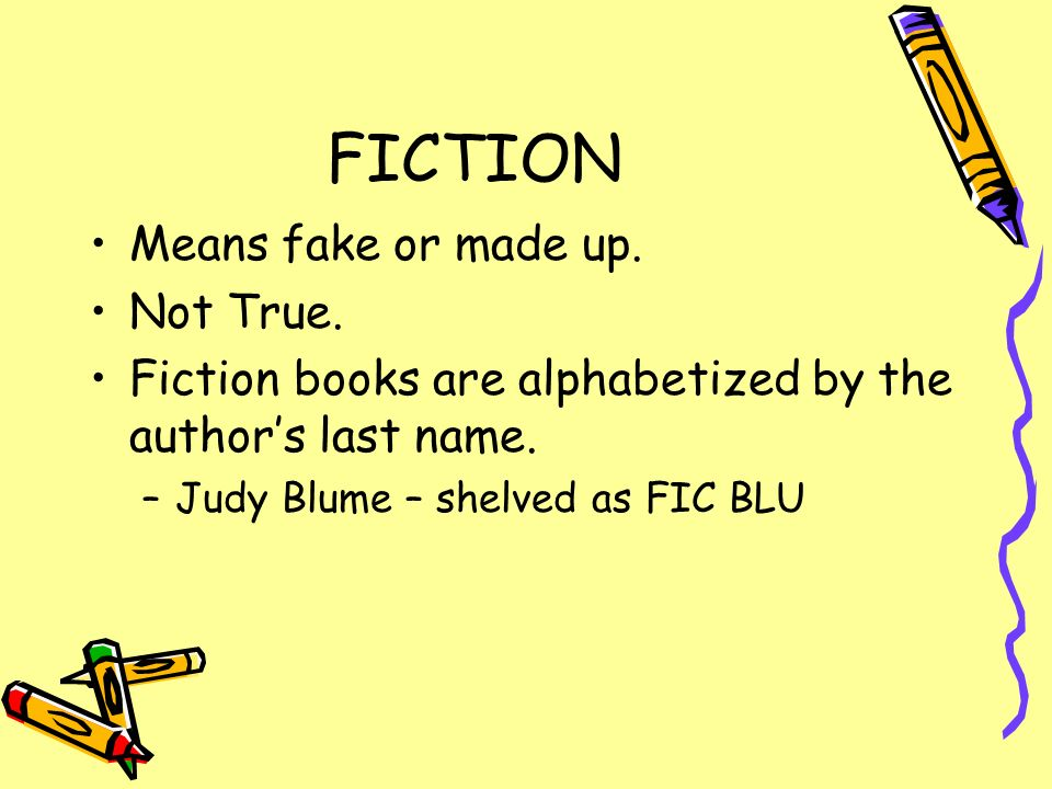 FICTION Means fake or made up. Not True. Fiction books are alphabetized by the authors last name. –Judy Blume – shelved as FIC BLU