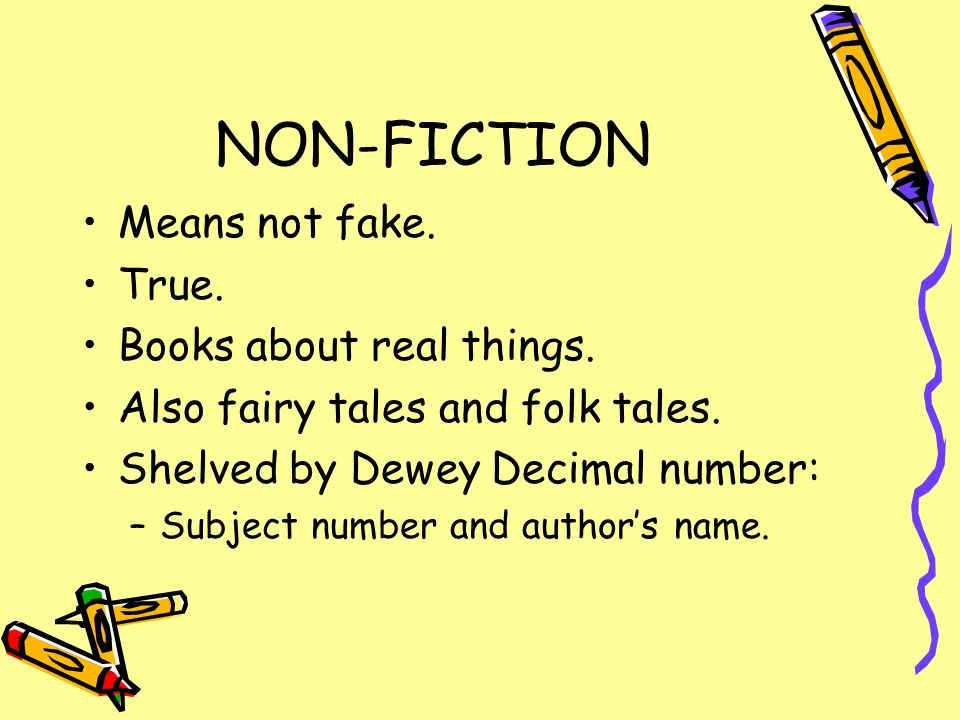 NON-FICTION Means not fake. True. Books about real things. Also fairy tales and folk tales. Shelved by Dewey Decimal number: –Subject number and autho