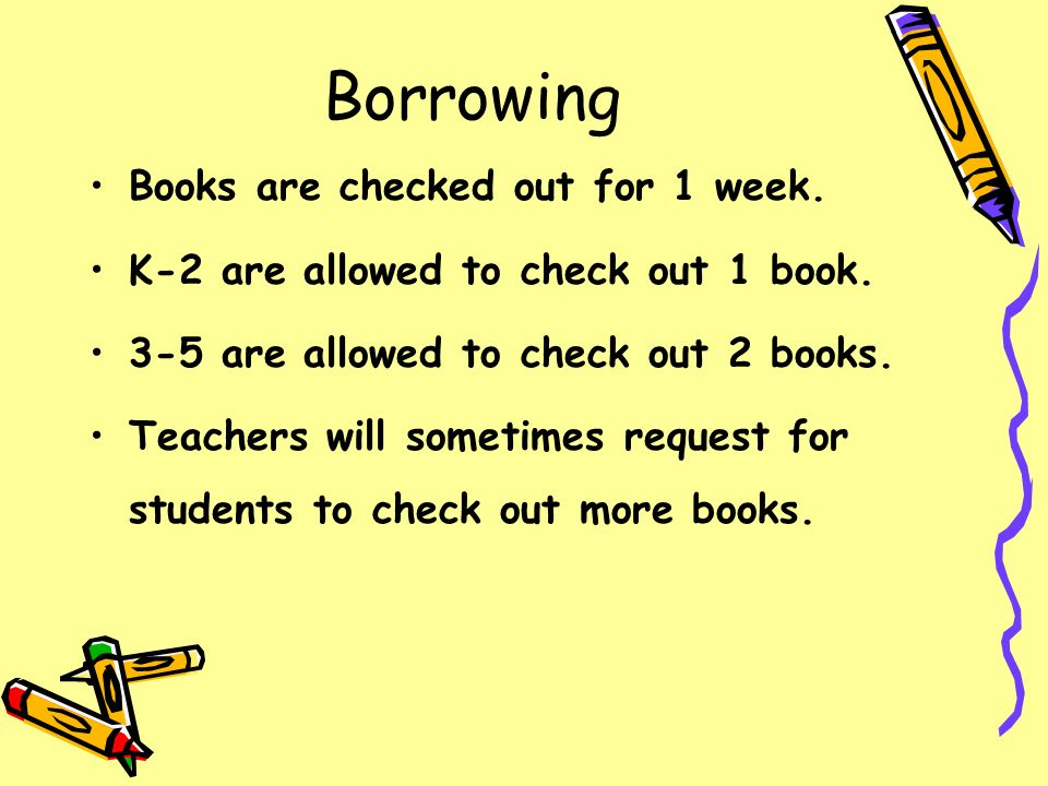Borrowing Books are checked out for 1 week. K-2 are allowed to check out 1 book. 3-5 are allowed to check out 2 books. Teachers will sometimes request
