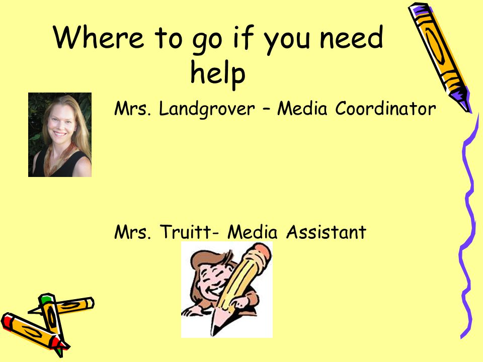 Where to go if you need help Mrs. Landgrover – Media Coordinator Mrs. Truitt- Media Assistant