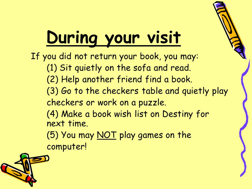 During your visit If you did not return your book, you may: (1) Sit quietly on the sofa and read. (2) Help another friend find a book. (3) Go to the c