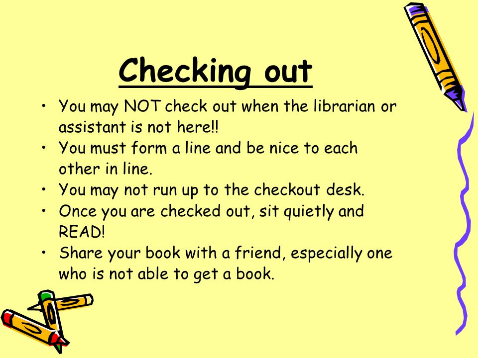 Checking out You may NOT check out when the librarian or assistant is not here!! You must form a line and be nice to each other in line. You may not r
