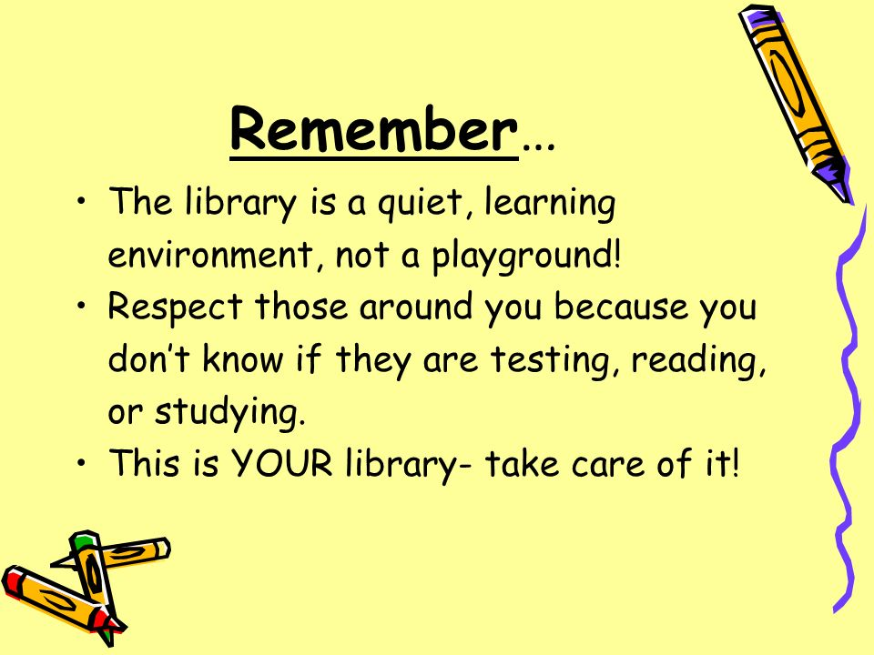 Remember… The library is a quiet, learning environment, not a playground! Respect those around you because you dont know if they are testing, reading,