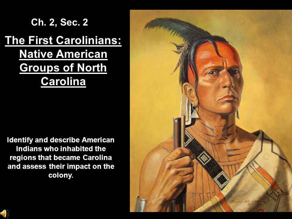 The First Carolinians: Native American Groups of North Carolina Ch. 2, Sec. 2 Identify and describe American Indians who inhabited the regions that be