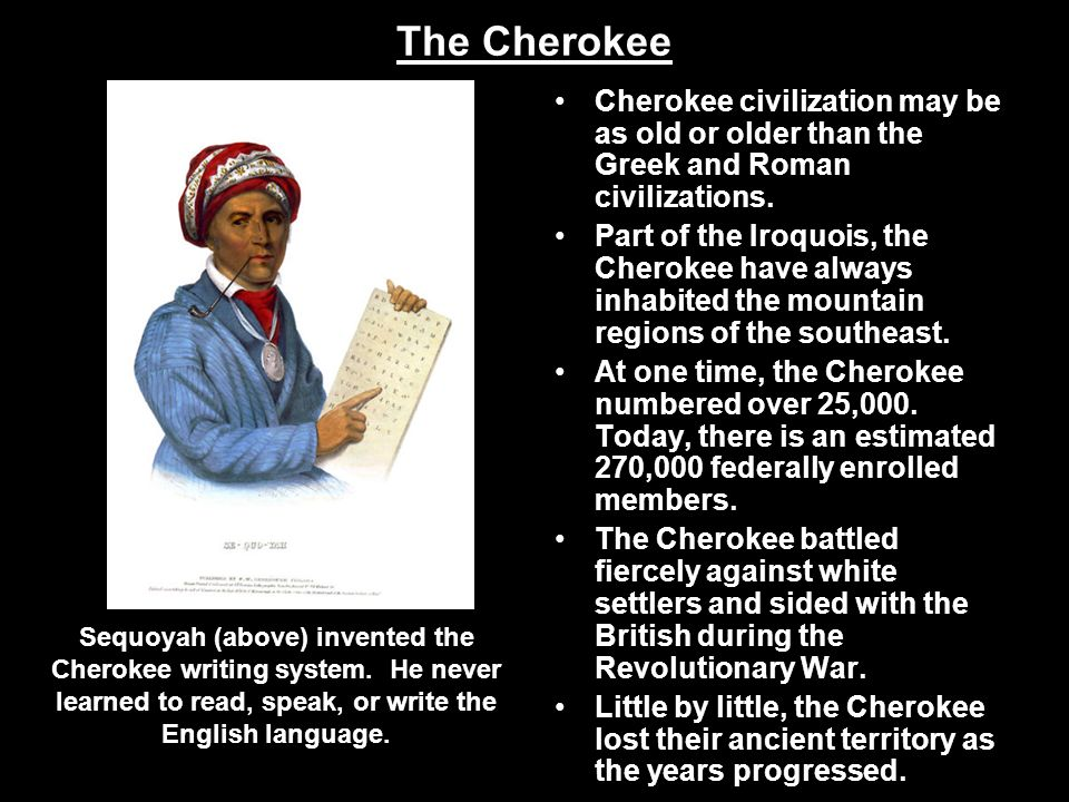 Cherokee civilization may be as old or older than the Greek and Roman civilizations. Part of the Iroquois, the Cherokee have always inhabited the moun