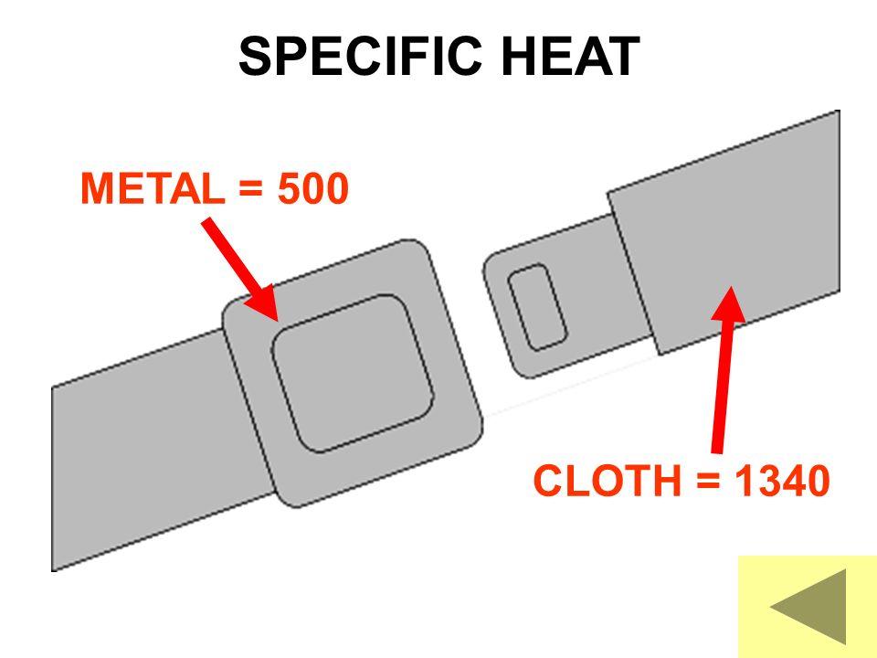 METAL = 500 CLOTH = 1340 SPECIFIC HEAT