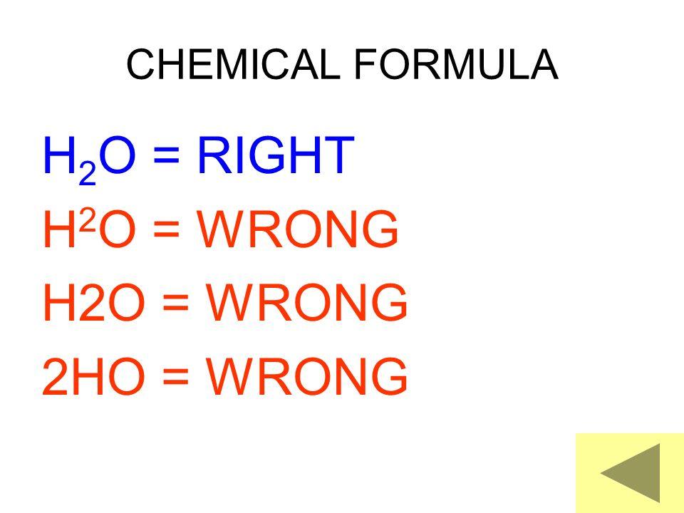 CHEMICAL FORMULA H 2 O = RIGHT H 2 O = WRONG 2HO = WRONG